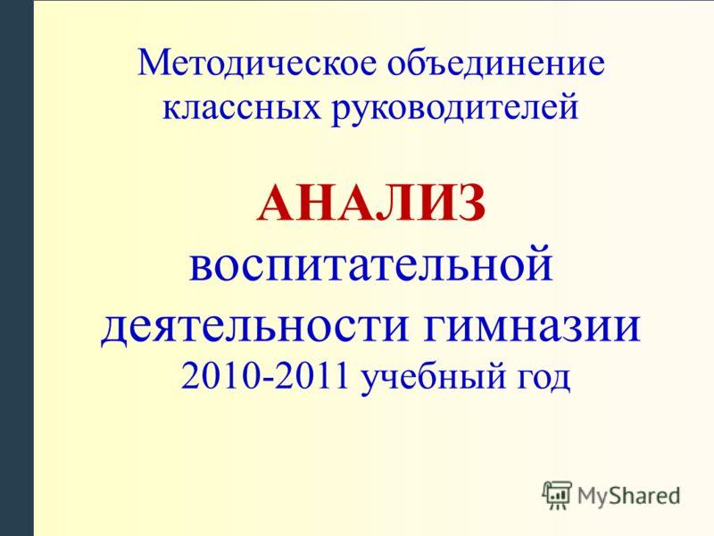 Методическое объединение классных руководителей АНАЛИЗ воспитательной деятельности гимназии 2010-2011 учебный год