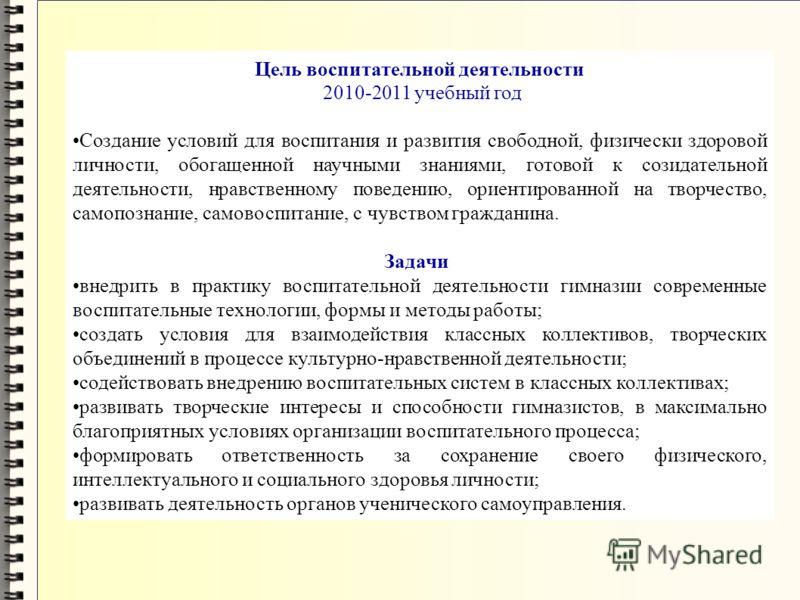 Цель воспитательной деятельности 2010-2011 учебный год Создание условий для воспитания и развития свободной, физически здоровой личности, обогащенной научными знаниями, готовой к созидательной деятельности, нравственному поведению, ориентированной на