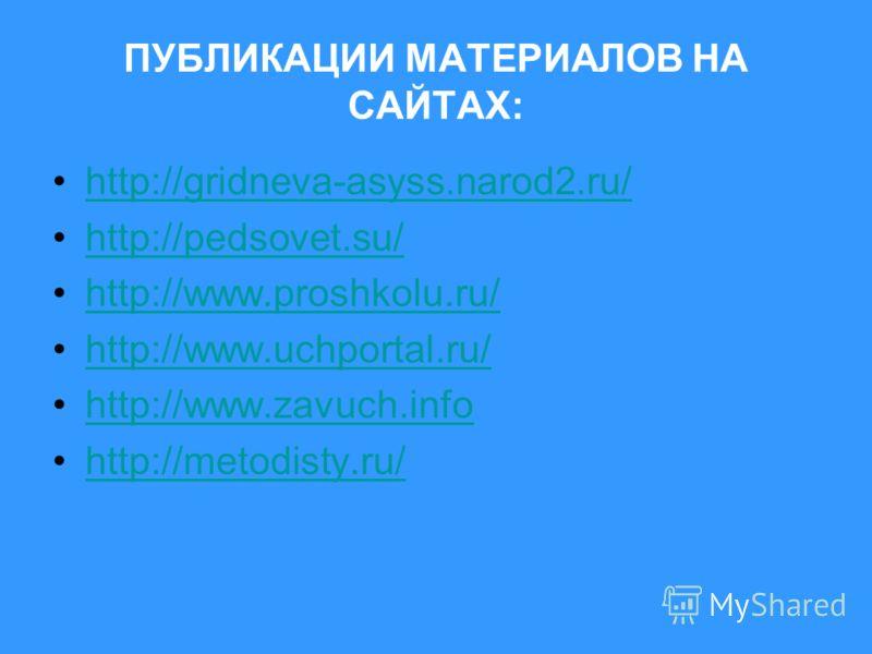 ПУБЛИКАЦИИ МАТЕРИАЛОВ НА САЙТАХ: http://gridneva-asyss.narod2.ru/ http://pedsovet.su/ http://www.proshkolu.ru/ http://www.uchportal.ru/ http://www.zavuch.info http://metodisty.ru/