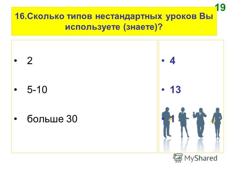 16.Сколько типов нестандартных уроков Вы используете (знаете)? 2 5-10 больше 30 4 13 1 19