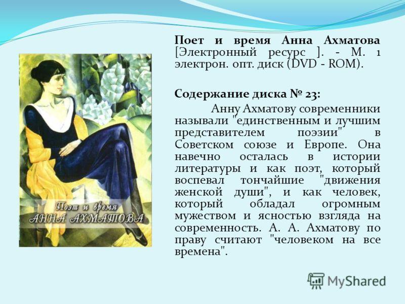 Поет и время Анна Ахматова [Электронный ресурс ]. - М. 1 электрон. опт. диск (DVD - ROM). Содержание диска 23: Анну Ахматову современники называли