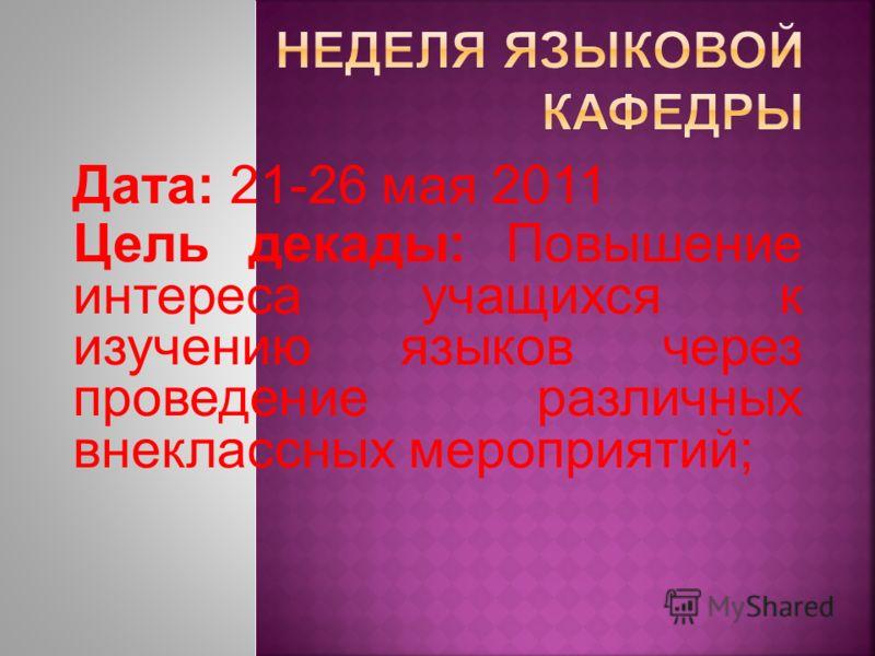Дата: 21-26 мая 2011 Цель декады: Повышение интереса учащихся к изучению языков через проведение различных внеклассных мероприятий;