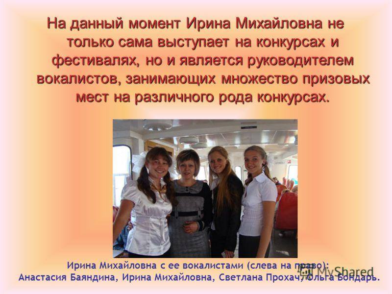 На данный момент Ирина Михайловна не только сама выступает на конкурсах и фестивалях, но и является руководителем вокалистов, занимающих множество призовых мест на различного рода конкурсах. Ирина Михайловна с ее вокалистами (слева на право): Анастас