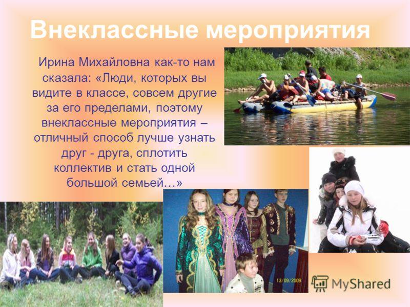 Внеклассные мероприятия Ирина Михайловна как-то нам сказала: «Люди, которых вы видите в классе, совсем другие за его пределами, поэтому внеклассные мероприятия – отличный способ лучше узнать друг - друга, сплотить коллектив и стать одной большой семь