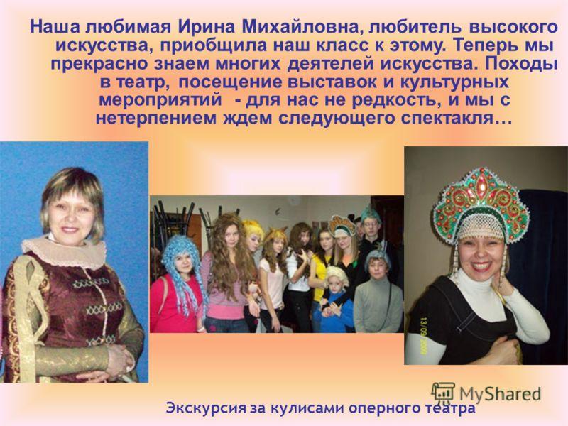 Наша любимая Ирина Михайловна, любитель высокого искусства, приобщила наш класс к этому. Теперь мы прекрасно знаем многих деятелей искусства. Походы в театр, посещение выставок и культурных мероприятий - для нас не редкость, и мы с нетерпением ждем с