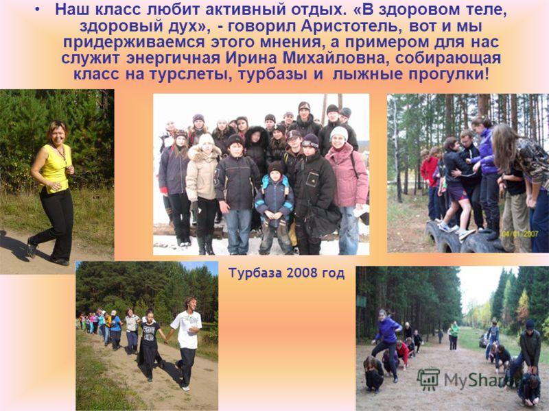 Наш класс любит активный отдых. «В здоровом теле, здоровый дух», - говорил Аристотель, вот и мы придерживаемся этого мнения, а примером для нас служит энергичная Ирина Михайловна, собирающая класс на турслеты, турбазы и лыжные прогулки! Турбаза 2008