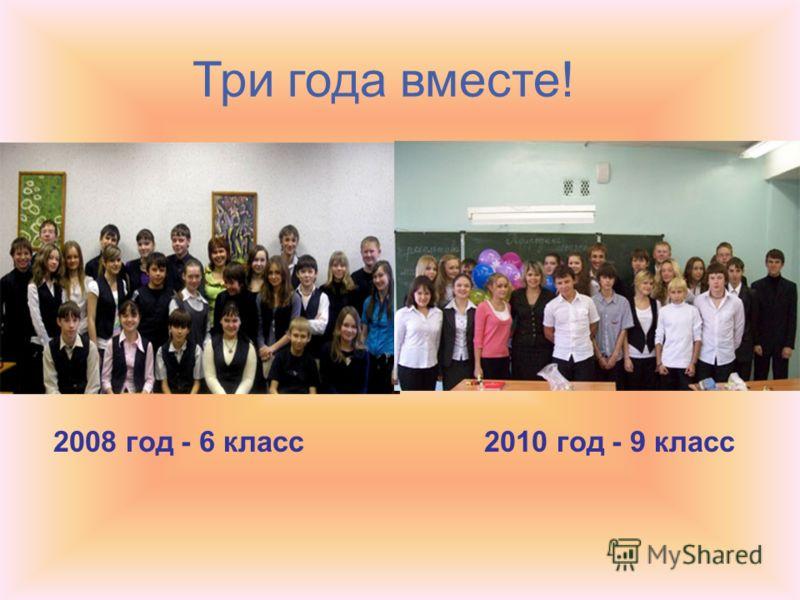 Три года вместе! 2008 год - 6 класс2010 год - 9 класс