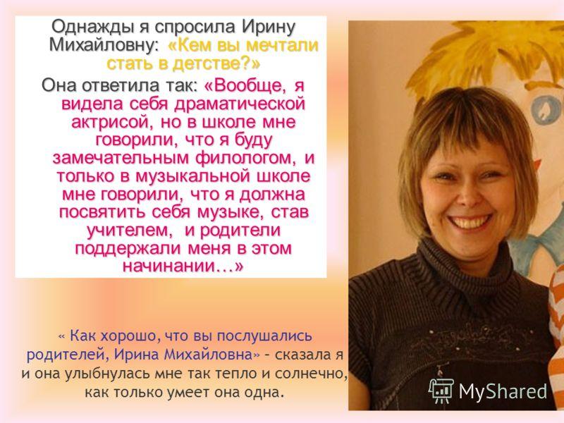 Однажды я спросила Ирину Михайловну: «Кем вы мечтали стать в детстве?» Она ответила так: «Вообще, я видела себя драматической актрисой, но в школе мне говорили, что я буду замечательным филологом, и только в музыкальной школе мне говорили, что я долж