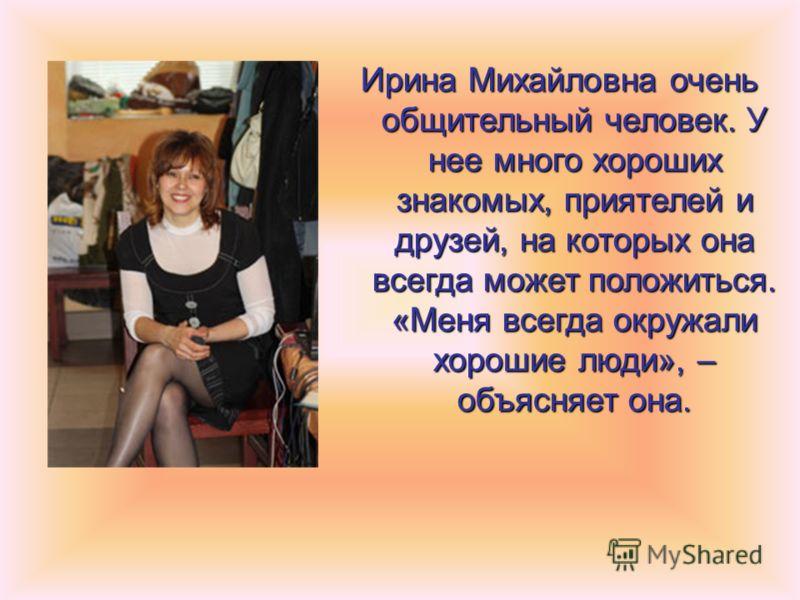 Ирина Михайловна очень общительный человек. У нее много хороших знакомых, приятелей и друзей, на которых она всегда может положиться. «Меня всегда окружали хорошие люди», – объясняет она.