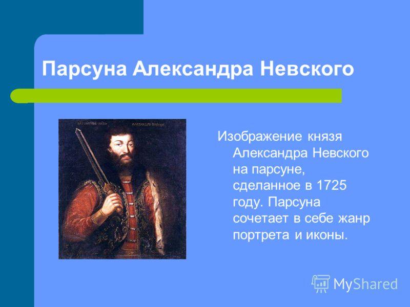 Парсуна Александра Невского Изображение князя Александра Невского на парсуне, сделанное в 1725 году. Парсуна сочетает в себе жанр портрета и иконы.
