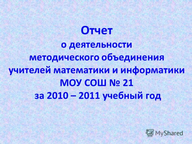 Отчет о деятельности методического объединения учителей математики и информатики МОУ СОШ 21 за 2010 – 2011 учебный год