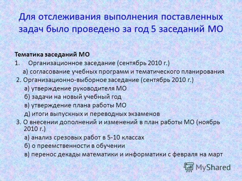 Для отслеживания выполнения поставленных задач было проведено за год 5 заседаний МО Тематика заседаний МО 1.Организационное заседание (сентябрь 2010 г.) а) согласование учебных программ и тематического планирования 2. Организационно-выборное заседани