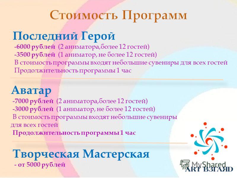 Аватар -7000 рублей (2 аниматора,более 12 гостей) -3000 рублей (1 аниматор, не более 12 гостей) В стоимость программы входят небольшие сувениры для всех гостей Продолжительность программы 1 час Последний Герой -6000 рублей (2 аниматора,более 12 госте