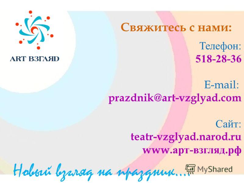 Свяжитесь с нами: Телефон : 518-28-36 E-mail: prazdnik@art-vzglyad.com Сайт : teatr-vzglyad.narod.ru www. арт - взгляд. рф Новый взгляд на праздник….