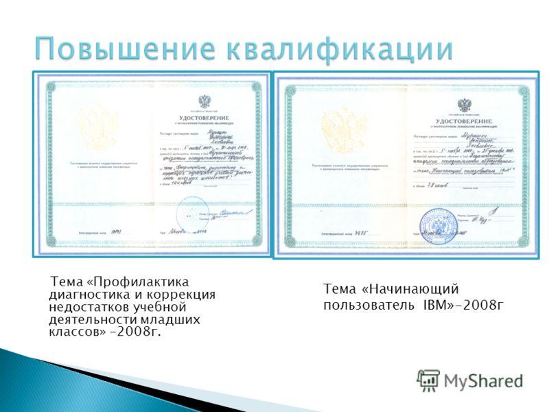 Тема «Профилактика диагностика и коррекция недостатков учебной деятельности младших классов» -2008г. Тема «Начинающий пользователь IBM»-2008г