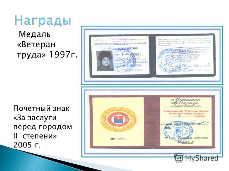 Медаль «Ветеран труда» 1997г. Почетный знак «За заслуги перед городом II степени» 2005 г.