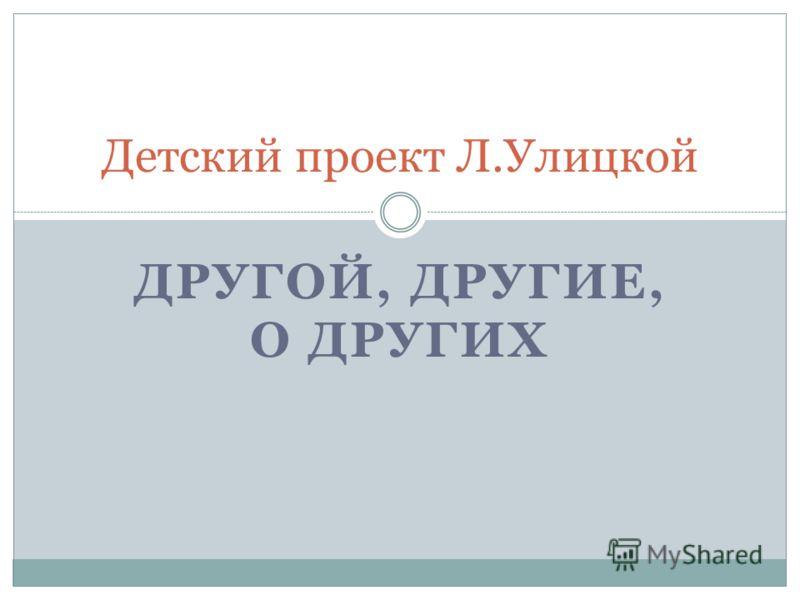 ДРУГОЙ, ДРУГИЕ, О ДРУГИХ Детский проект Л.Улицкой