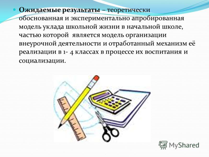 Ожидаемые результаты – теоретически обоснованная и экспериментально апробированная модель уклада школьной жизни в начальной школе, частью которой является модель организации внеурочной деятельности и отработанный механизм её реализации в 1- 4 классах