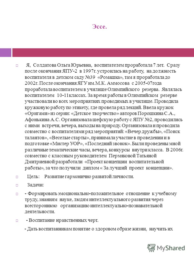 Эссе. Я, Солдатова Ольга Юрьевна, воспитателем проработала 7 лет. Сразу после окончания ЯПУ-2 в 1997г. устроилась на работу, на должность воспитателя в детском саду 39 «Ромашка», там я проработала до 2002г. После окончания ЯГУ им.М.К. Аммосова с 2005