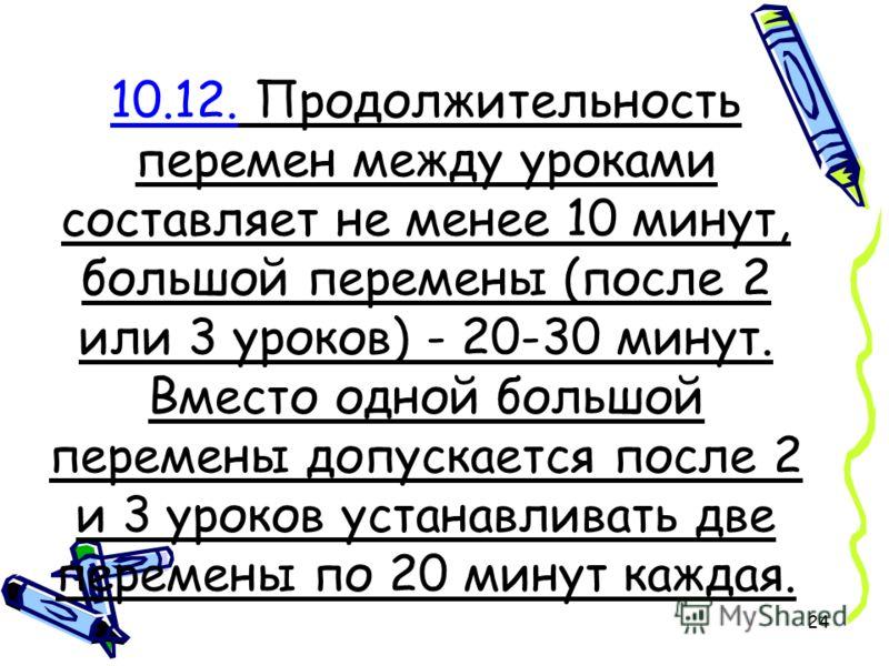 24 10.12. Продолжительность перемен между уроками составляет не менее 10 минут, большой перемены (после 2 или 3 уроков) - 20-30 минут. Вместо одной большой перемены допускается после 2 и 3 уроков устанавливать две перемены по 20 минут каждая.