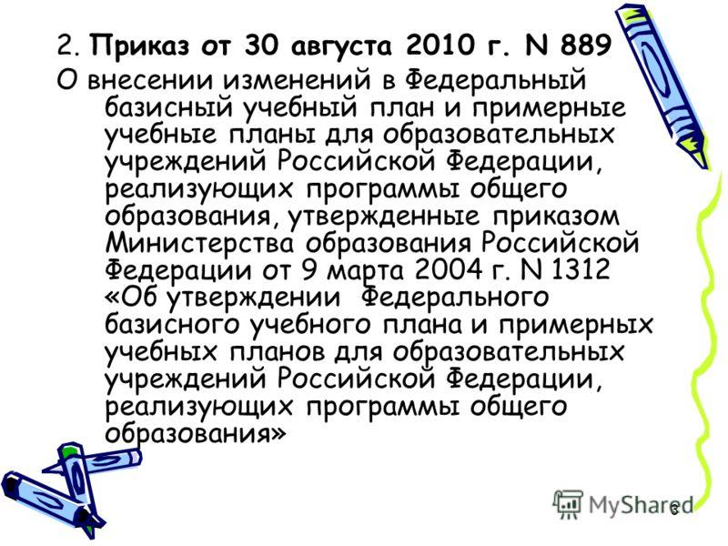 3 2. Приказ от 30 августа 2010 г. N 889 О внесении изменений в Федеральный базисный учебный план и примерные учебные планы для образовательных учреждений Российской Федерации, реализующих программы общего образования, утвержденные приказом Министерст