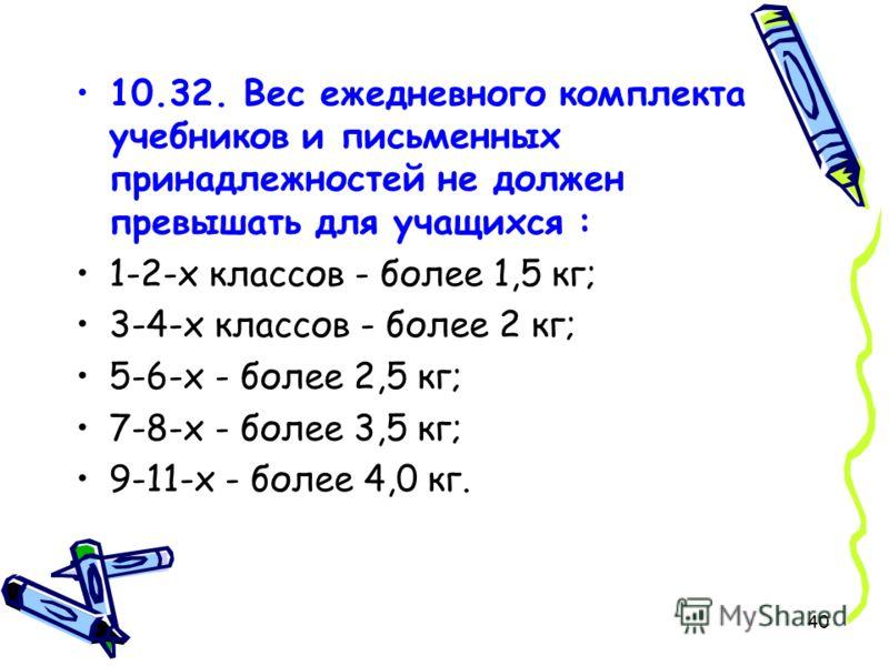 40 10.32. Вес ежедневного комплекта учебников и письменных принадлежностей не должен превышать для учащихся : 1-2-х классов - более 1,5 кг; 3-4-х классов - более 2 кг; 5-6-х - более 2,5 кг; 7-8-х - более 3,5 кг; 9-11-х - более 4,0 кг.