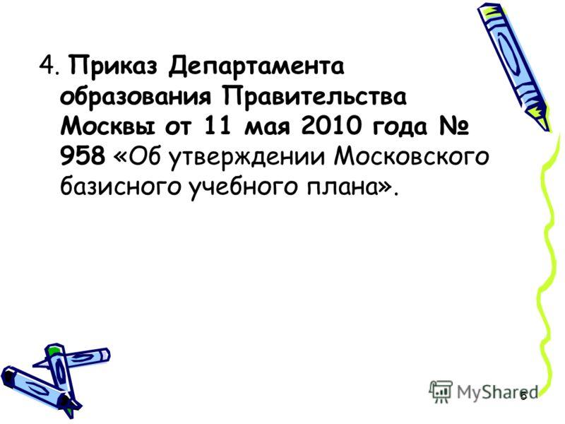 5 4. Приказ Департамента образования Правительства Москвы от 11 мая 2010 года 958 «Об утверждении Московского базисного учебного плана».