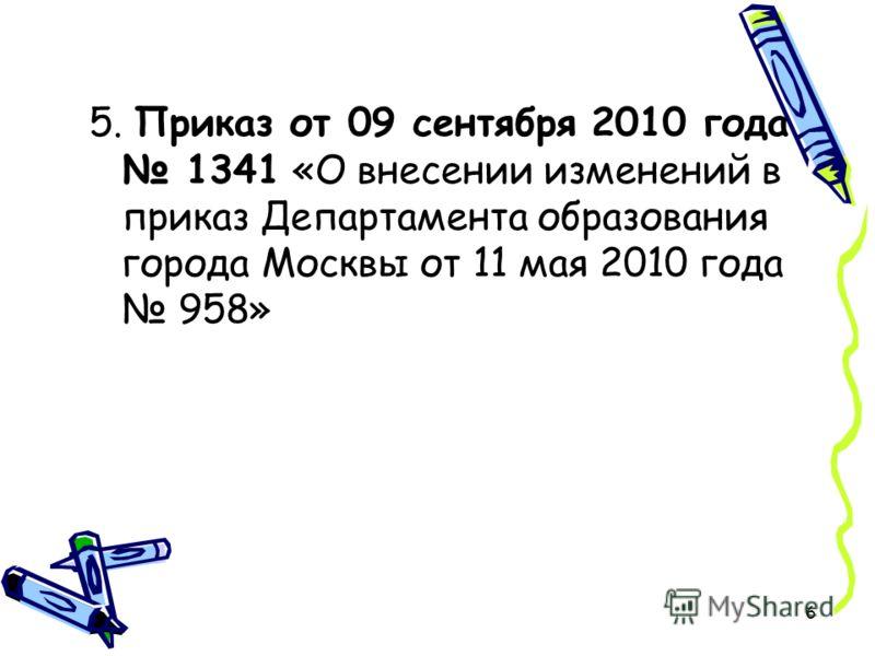 6 5. Приказ от 09 сентября 2010 года 1341 «О внесении изменений в приказ Департамента образования города Москвы от 11 мая 2010 года 958»