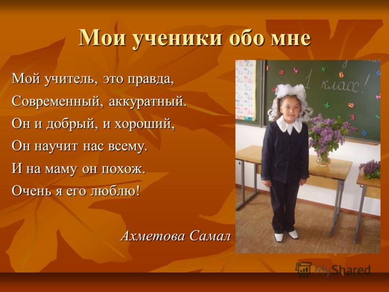 Мои ученики обо мне Мой учитель, это правда, Современный, аккуратный. Он и добрый, и хороший, Он научит нас всему. И на маму он похож. Очень я его люблю! Ахметова Самал