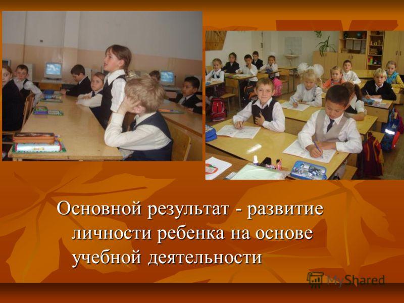 Основной результат - развитие личности ребенка на основе учебной деятельности