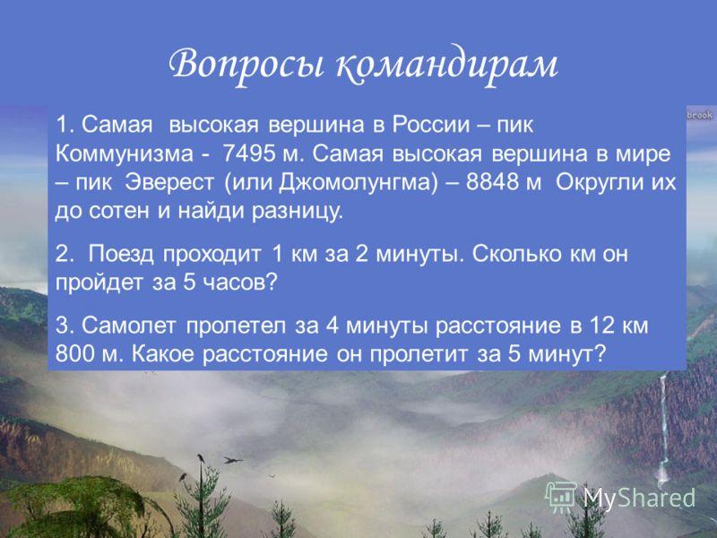 Вопросы командирам 1. Самая высокая вершина в России – пик Коммунизма - 7495 м. Самая высокая вершина в мире – пик Эверест (или Джомолунгма) – 8848 м Округли их до сотен и найди разницу. 2. Поезд проходит 1 км за 2 минуты. Сколько км он пройдет за 5