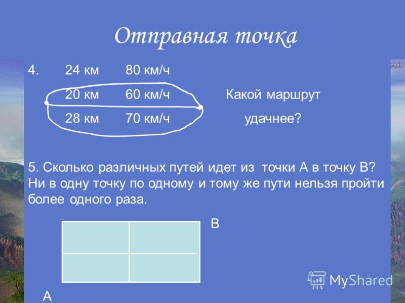 Отправная точка 4. 24 км 80 км/ч 20 км 60 км/ч Какой маршрут 28 км 70 км/ч удачнее? 5. Сколько различных путей идет из точки А в точку В? Ни в одну точку по одному и тому же пути нельзя пройти более одного раза. В А