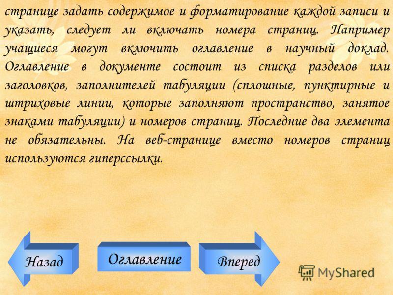 Назад Оглавление Вперед странице задать содержимое и форматирование каждой записи и указать, следует ли включать номера страниц. Например учащиеся могут включить оглавление в научный доклад. Оглавление в документе состоит из списка разделов или загол