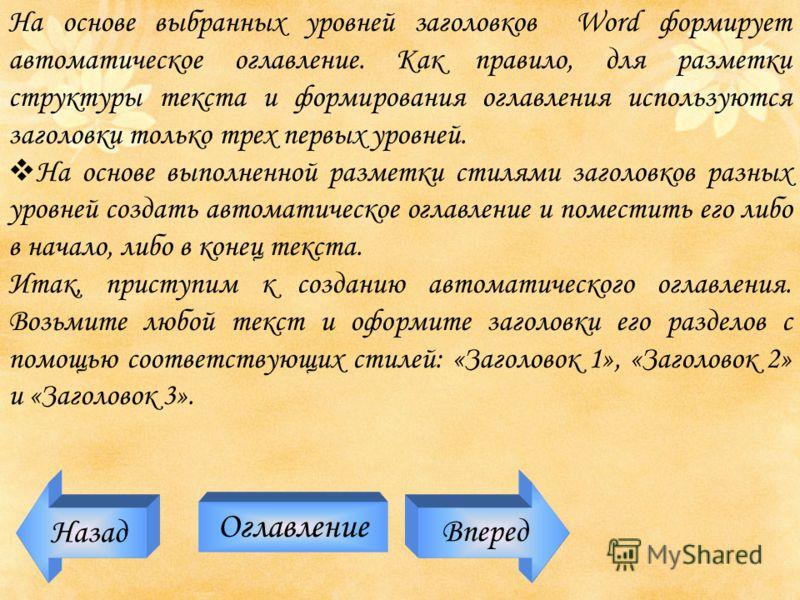 Назад Оглавление Вперед На основе выбранных уровней заголовков Word формирует автоматическое оглавление. Как правило, для разметки структуры текста и формирования оглавления используются заголовки только трех первых уровней. На основе выполненной раз
