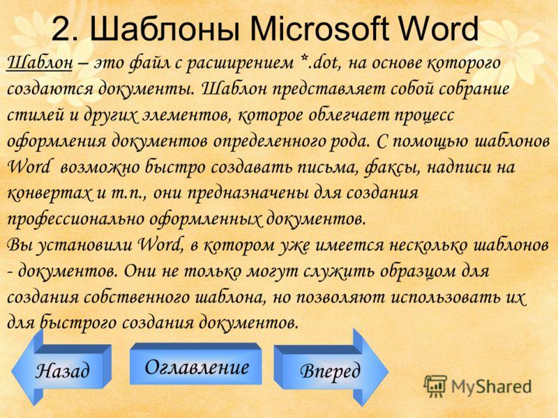Назад Оглавление Вперед 2. Шаблоны Microsoft Word Шаблон – это файл с расширением *.dot, на основе которого создаются документы. Шаблон представляет собой собрание стилей и других элементов, которое облегчает процесс оформления документов определенно