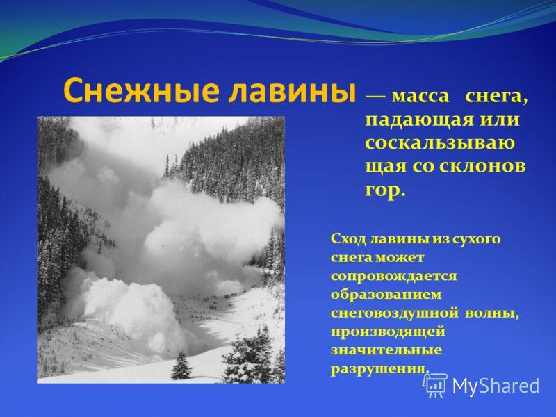 Снежные лавины масса снега, падающая или соскальзываю щая со склонов гор. Сход лавины из сухого снега может сопровождается образованием снеговоздушной волны, производящей значительные разрушения.