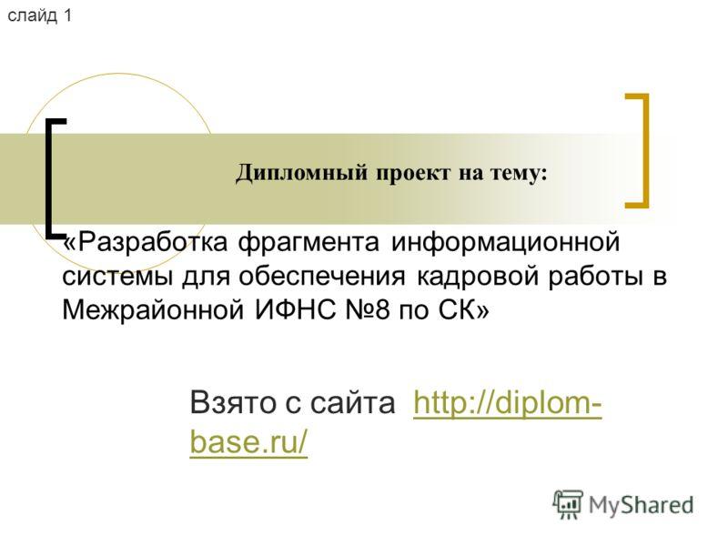 «Разработка фрагмента информационной системы для обеспечения кадровой работы в Межрайонной ИФНС 8 по СК» Дипломный проект на тему: слайд 1 Взято с сайта http://diplom- base.ru/http://diplom- base.ru/