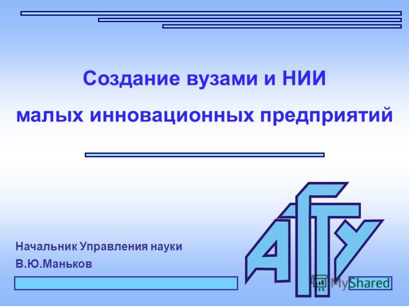 Создание вузами и НИИ малых инновационных предприятий Начальник Управления науки В.Ю.Маньков