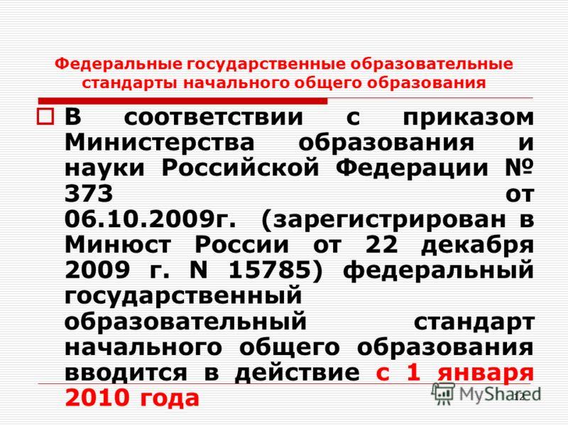 12 Федеральные государственные образовательные стандарты начального общего образования В соответствии с приказом Министерства образования и науки Российской Федерации 373 от 06.10.2009г. (зарегистрирован в Минюст России от 22 декабря 2009 г. N 15785)