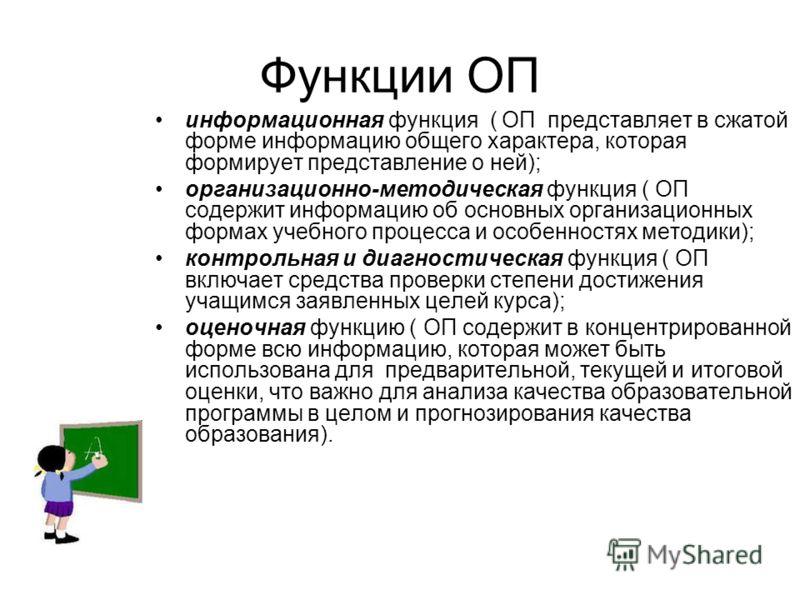 Функции ОП информационная функция ( ОП представляет в сжатой форме информацию общего характера, которая формирует представление о ней); организационно-методическая функция ( ОП содержит информацию об основных организационных формах учебного процесса