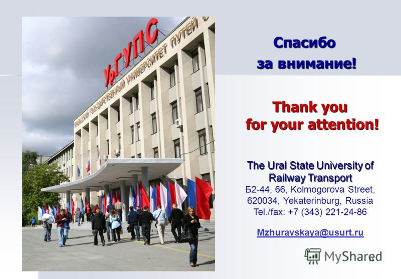 Спасибо за внимание! Thank you for your attention! The Ural State University of Railway Transport The Ural State University of Railway Transport Б2-44, 66, Kolmogorova Street, 620034, Yekaterinburg, Russia Tel./fax: +7 (343) 221-24-86 Mzhuravskaya@us