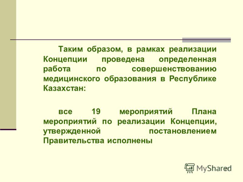 27 Таким образом, в рамках реализации Концепции проведена определенная работа по совершенствованию медицинского образования в Республике Казахстан: все 19 мероприятий Плана мероприятий по реализации Концепции, утвержденной постановлением Правительств