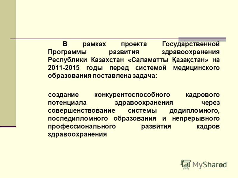 29 В рамках проекта Государственной Программы развития здравоохранения Республики Казахстан «Саламатты Қазақстан» на 2011-2015 годы перед системой медицинского образования поставлена задача: создание конкурентоспособного кадрового потенциала здравоох