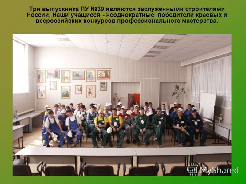 Три выпускника ПУ 39 являются заслуженными строителями России. Наши учащиеся - неоднократные победители краевых и всероссийских конкурсов профессионального мастерства.