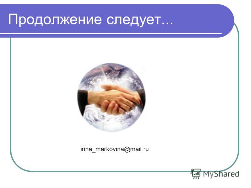 Продолжение следует... irina_markovina@mail.ru