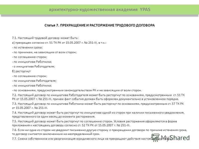 Статья 7. ПРЕКРАЩЕНИЕ И РАСТОРЖЕНИЕ ТРУДОВОГО ДОГОВОРА 7.1. Настоящий трудовой договор может быть: а) прекращен согласно ст. 51 ТК РК от 15.05.2007 г. 251-III, в т.ч.: - по истечении срока; - по причинам, не зависящим от воли сторон; - по соглашению