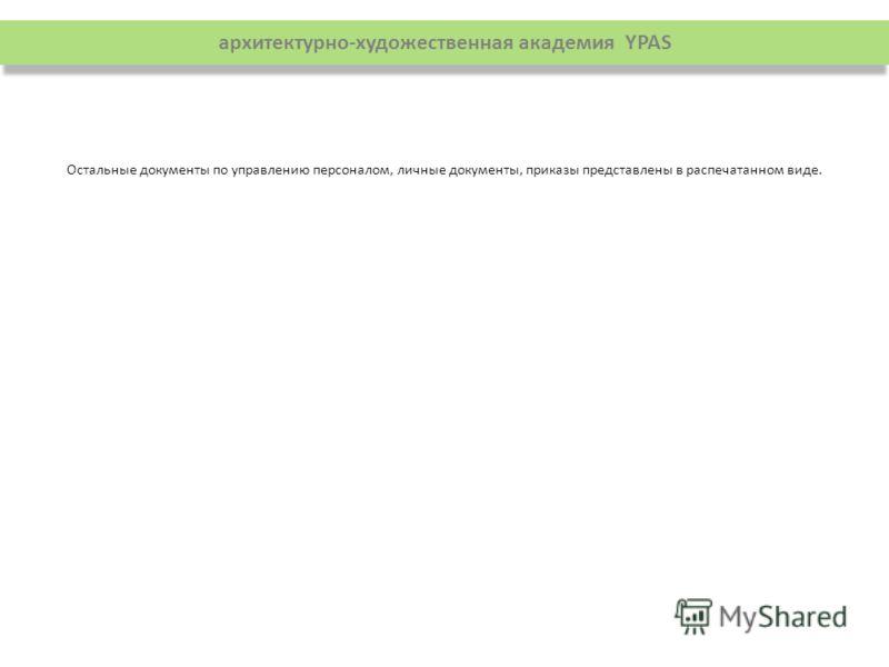 архитектурно-художественная академия YPAS Остальные документы по управлению персоналом, личные документы, приказы представлены в распечатанном виде.