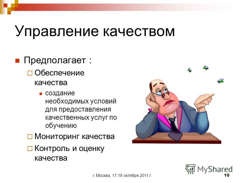 г. Москва, 17-18 октября 2011 г.10 Управление качеством Предполагает : Обеспечение качества создание необходимых условий для предоставления качественных услуг по обучению Мониторинг качества Контроль и оценку качества