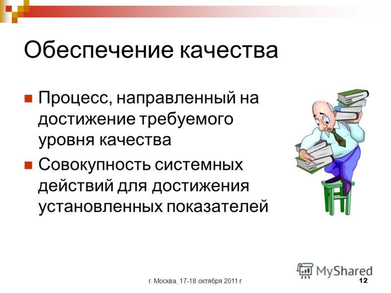г. Москва, 17-18 октября 2011 г.12 Обеспечение качества Процесс, направленный на достижение требуемого уровня качества Совокупность системных действий для достижения установленных показателей