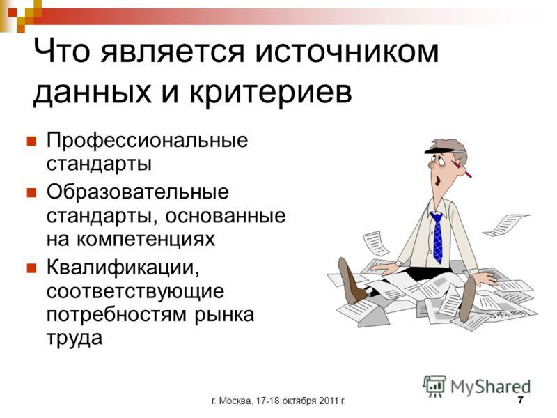 г. Москва, 17-18 октября 2011 г.7 Что является источником данных и критериев Профессиональные стандарты Образовательные стандарты, основанные на компетенциях Квалификации, соответствующие потребностям рынка труда